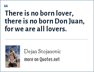 Dejan Stojanovic: There is no born lover, there is no born Don Juan, for we are all lovers.