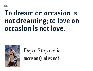 Dejan Stojanovic: To dream on occasion is not dreaming; to love on occasion is not love.