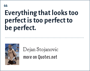 Dejan Stojanovic: Everything that looks too perfect is too perfect to be perfect.