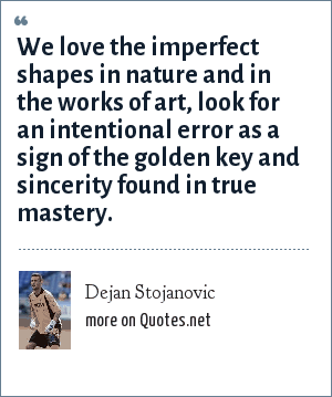 Dejan Stojanovic: We love the imperfect shapes in nature and in the works of art, look for an intentional error as a sign of the golden key and sincerity found in true mastery.