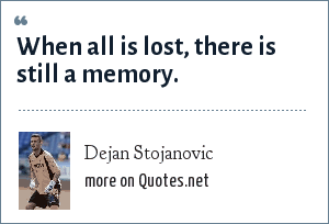 Dejan Stojanovic: When all is lost, there is still a memory.