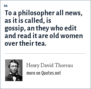 Henry David Thoreau: To a philosopher all news, as it is called, is gossip, an they who edit and read it are old women over their tea.