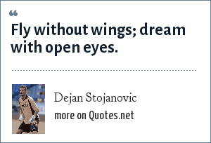 Dejan Stojanovic: Fly without wings; dream with open eyes.