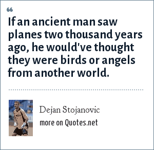 Dejan Stojanovic: If an ancient man saw planes two thousand years ago, he would've thought they were birds or angels from another world.