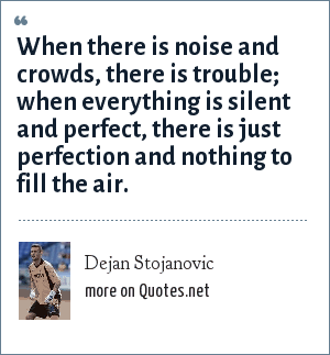 Dejan Stojanovic: When there is noise and crowds, there is trouble; when everything is silent and perfect, there is just perfection and nothing to fill the air.