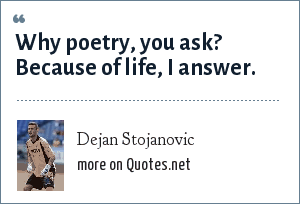 Dejan Stojanovic: Why poetry, you ask? Because of life, I answer.