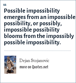 Dejan Stojanovic: Possible impossibility emerges from an impossible possibility, or possibly, impossible possibility blooms from the impossibly possible impossibility.