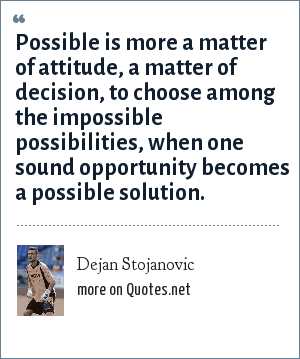 Dejan Stojanovic: Possible is more a matter of attitude, a matter of decision, to choose among the impossible possibilities, when one sound opportunity becomes a possible solution.
