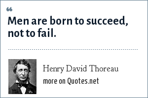 Henry David Thoreau: Men are born to succeed, not to fail.