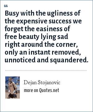 Dejan Stojanovic: Busy with the ugliness of the expensive success we forget the easiness of free beauty lying sad right around the corner, only an instant removed, unnoticed and squandered.