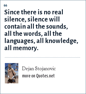 Dejan Stojanovic: Since there is no real silence, silence will contain all the sounds, all the words, all the languages, all knowledge, all memory.