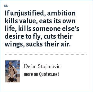 Dejan Stojanovic: If unjustified, ambition kills value, eats its own life, kills someone else's desire to fly, cuts their wings, sucks their air.
