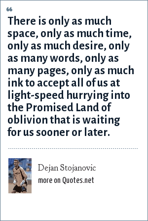 Dejan Stojanovic: There is only as much space, only as much time, only as much desire, only as many words, only as many pages, only as much ink to accept all of us at light-speed hurrying into the Promised Land of oblivion that is waiting for us sooner or later.