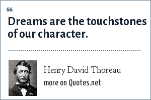 Henry David Thoreau: Dreams are the touchstones of our character.
