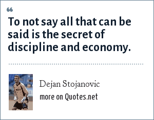 Dejan Stojanovic: To not say all that can be said is the secret of discipline and economy.