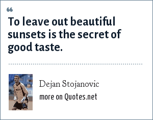 Dejan Stojanovic: To leave out beautiful sunsets is the secret of good taste.