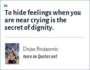 Dejan Stojanovic: To hide feelings when you are near crying is the secret of dignity.