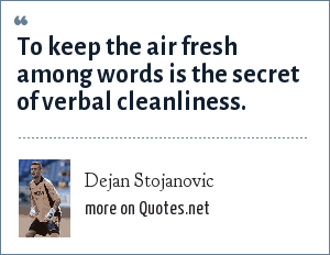 Dejan Stojanovic: To keep the air fresh among words is the secret of verbal cleanliness.