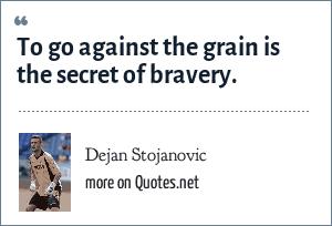 Dejan Stojanovic: To go against the grain is the secret of bravery.