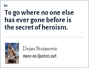 Dejan Stojanovic: To go where no one else has ever gone before is the secret of heroism.