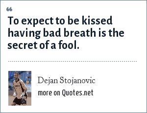 Dejan Stojanovic: To expect to be kissed having bad breath is the secret of a fool.