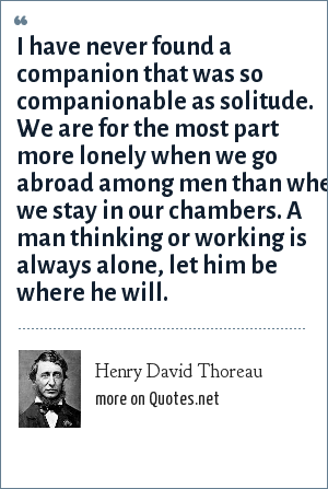 Henry David Thoreau: I have never found a companion that was so companionable as solitude. We are for the most part more lonely when we go abroad among men than when we stay in our chambers. A man thinking or working is always alone, let him be where he will.
