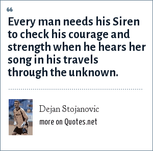 Dejan Stojanovic: Every man needs his Siren to check his courage and strength when he hears her song in his travels through the unknown.