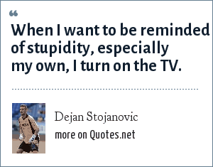 Dejan Stojanovic: When I want to be reminded of stupidity, especially my own, I turn on the TV.