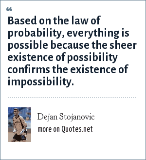 Dejan Stojanovic: Based on the law of probability, everything is possible because the sheer existence of possibility confirms the existence of impossibility.