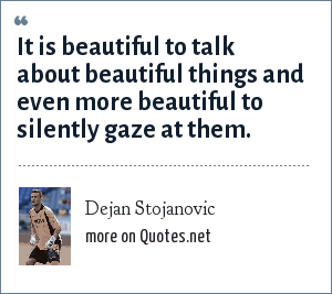 Dejan Stojanovic: It is beautiful to talk about beautiful things and even more beautiful to silently gaze at them.