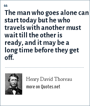Henry David Thoreau: The man who goes alone can start today but he who travels with another must wait till the other is ready, and it may be along time before they get off.