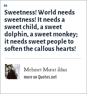Mehmet Murat ildan: Sweetness! World needs sweetness! It needs a sweet child, a sweet dolphin, a sweet monkey; it needs sweet people to soften the callous hearts!