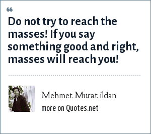 Mehmet Murat ildan: Do not try to reach the masses! If you say something good and right, masses will reach you!