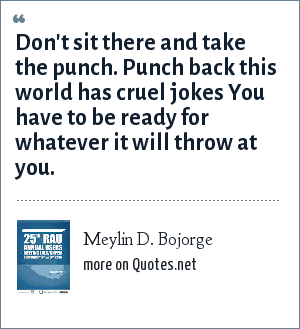 Meylin D. Bojorge: Don't sit there and take the punch. Punch back this world has cruel jokes You have to be ready for whatever it will throw at you.