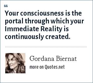 Gordana Biernat: Your consciousness is the portal through which your Immediate Reality is continuously created.