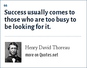 Henry David Thoreau: Success usually comes to those who are too busy to be looking for it.