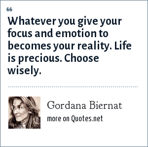 Gordana Biernat: Whatever you give your focus and emotion to becomes your reality. Life is precious. Choose wisely.