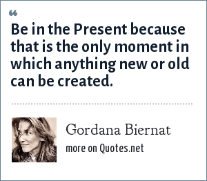 Gordana Biernat: Be in the Present because that is the only moment in which anything new or old can be created.