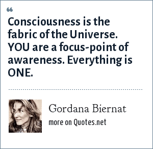 Gordana Biernat: Consciousness is the fabric of the Universe. YOU are a focus-point of awareness. Everything is ONE.