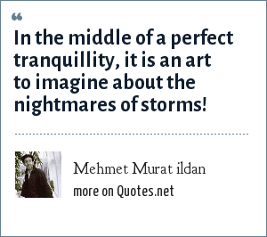 Mehmet Murat ildan: In the middle of a perfect tranquillity, it is an art to imagine about the nightmares of storms!