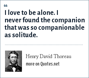 Henry David Thoreau: I love to be alone. I never found the companion that was so companionable as solitude.
