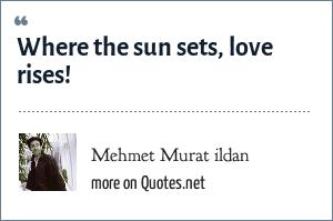 Mehmet Murat ildan: Where the sun sets, love rises!