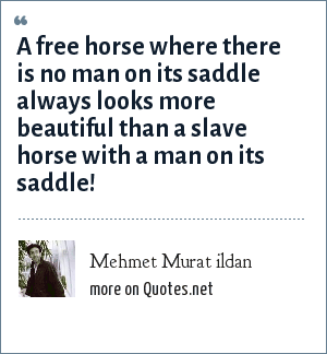 Mehmet Murat ildan: A free horse where there is no man on its saddle always looks more beautiful than a slave horse with a man on its saddle!