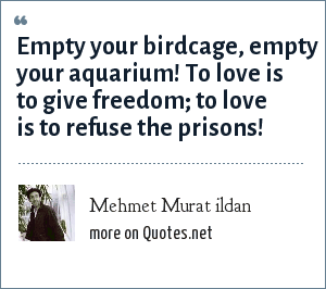 Mehmet Murat ildan: Empty your birdcage, empty your aquarium! To love is to give freedom; to love is to refuse the prisons!