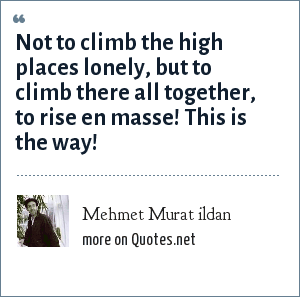 Mehmet Murat ildan: Not to climb the high places lonely, but to climb there all together, to rise en masse! This is the way!