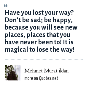 Mehmet Murat ildan: Have you lost your way? Don't be sad; be happy, because you will see new places, places that you have never been to! It is magical to lose the way!