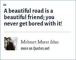 Mehmet Murat ildan: A beautiful road is a beautiful friend; you never get bored with it!
