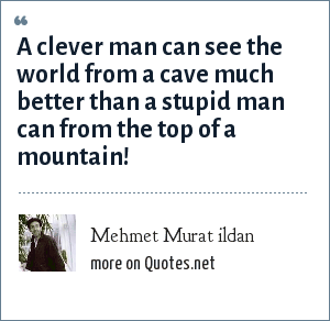 Mehmet Murat ildan: A clever man can see the world from a cave much better than a stupid man can from the top of a mountain!