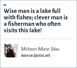 Mehmet Murat ildan: Wise man is a lake full with fishes; clever man is a fisherman who often visits this lake!