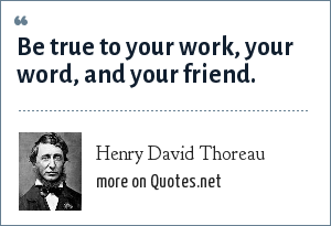Henry David Thoreau: Be true to your work, your word, and your friend.